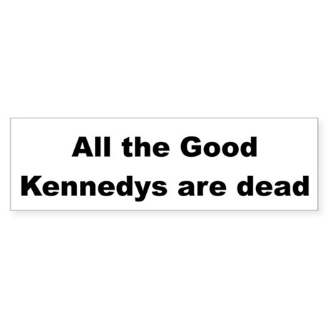 All The Good Kennedys are Dead Bumper Sticker