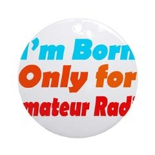 born only for Amateur radio  Ornament (Round)