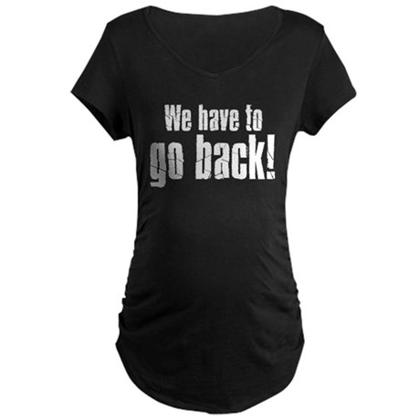 We have to go back! Maternity Dark T-Shirt
