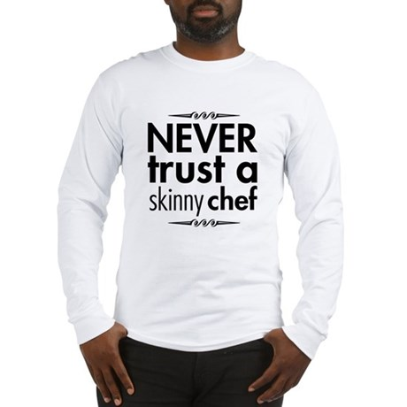 Never Trust A Skinny Chef Long Sleeve T-Shirt