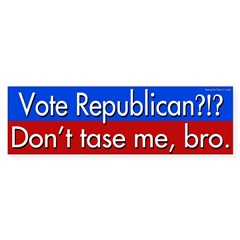 Vote Republican?!? Don't tase me, bro.