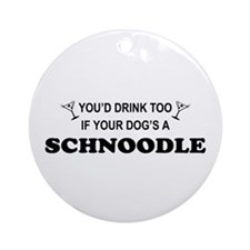 Schnoodle You'd Drink Too Ornament (Round)
