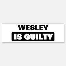 WESLEY is guilty Bumper Bumper Bumper Sticker