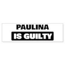 PAULINA is guilty Bumper Bumper Sticker