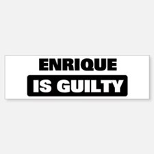 ENRIQUE is guilty Bumper Bumper Stickers