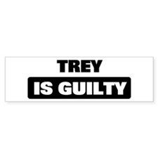 TREY is guilty Bumper Bumper Sticker