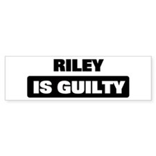 RILEY is guilty Bumper Bumper Sticker