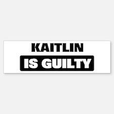 KAITLIN is guilty Bumper Bumper Bumper Sticker