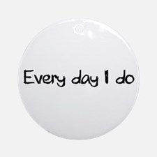 Everyday I Do Ornament (Round)
