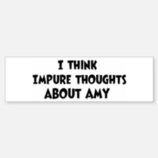 Amy (impure thoughts} Bumper Bumper Bumper Sticker