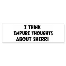 Sherri (impure thoughts} Bumper Bumper Bumper Sticker
