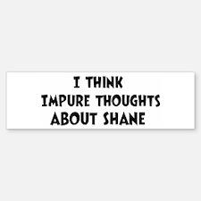 Shane (impure thoughts} Bumper Bumper Bumper Sticker