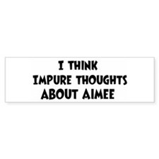 Aimee (impure thoughts} Bumper Bumper Bumper Sticker