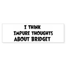 Bridget (impure thoughts} Bumper Bumper Bumper Sticker