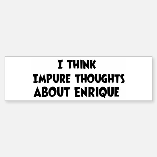 Enrique (impure thoughts} Bumper Bumper Bumper Sticker