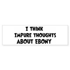 Ebony (impure thoughts} Bumper Bumper Bumper Sticker