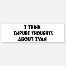 Ivan (impure thoughts} Bumper Bumper Bumper Sticker