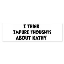 Kathy (impure thoughts} Bumper Bumper Bumper Sticker
