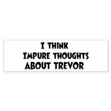 Trevor (impure thoughts} Bumper Bumper Bumper Sticker