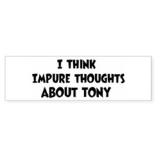 Tony (impure thoughts} Bumper Bumper Sticker