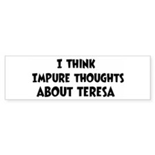 Teresa (impure thoughts} Bumper Bumper Bumper Sticker