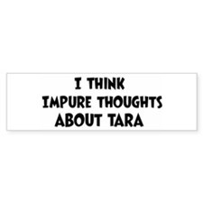 Tara (impure thoughts} Bumper Bumper Bumper Sticker