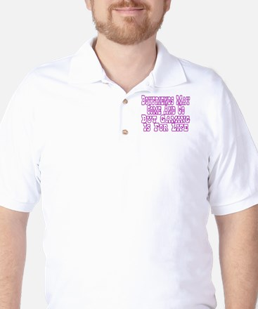 Boyfriends May Come And Go Golf Shirt
