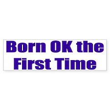 Born OK the First Time Bumper Bumper Bumper Sticker