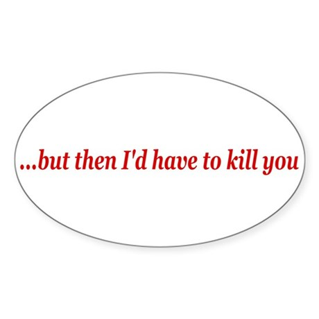 I'd have to kill you Oval Sticker