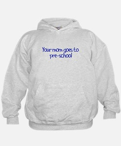 Your Mom Goes To Pre-School Hoodie