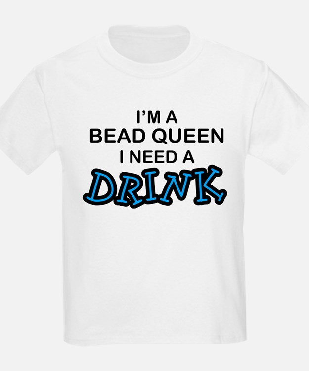 Bead Queen Need a Drnk T-Shirt