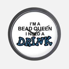 Bead Queen Need a Drnk Wall Clock