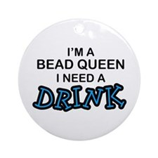 Bead Queen Need a Drnk Ornament (Round)