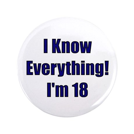 "I Know Everything I'm 18 3.5"" Button"