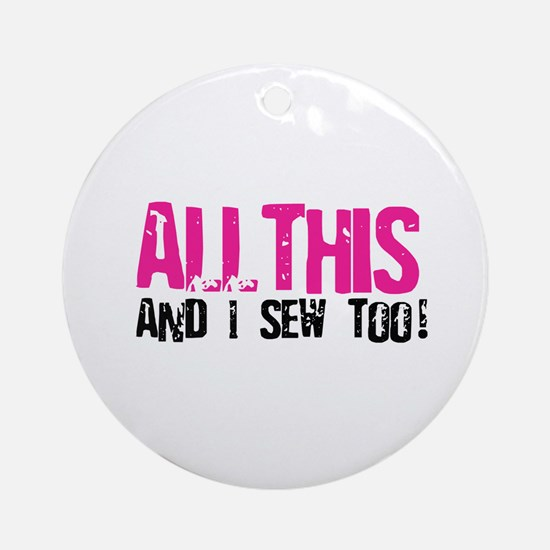 All This - And I Sew Ornament (Round)