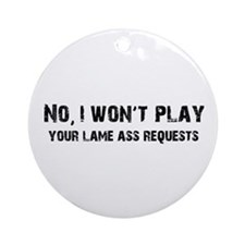 I Won't Play Lame Ass Requests Ornament (Round)