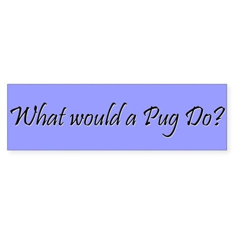 What would a pug do WWPD bumper sticker