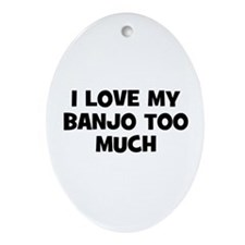 I love my Banjo too much Oval Ornament