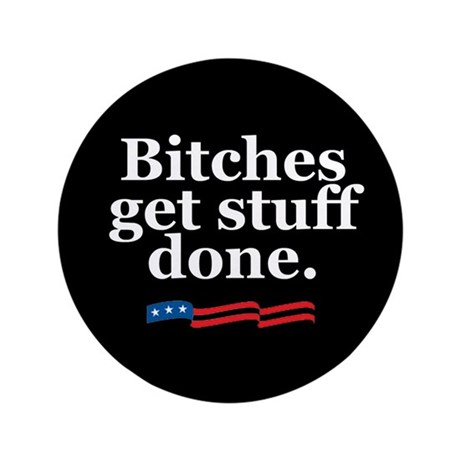 "Bitches get stuff done. 3.5"" Button"