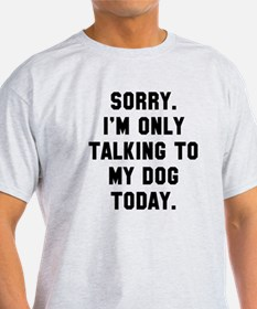 Sorry I'm only talking to my dog tod T-Shirt