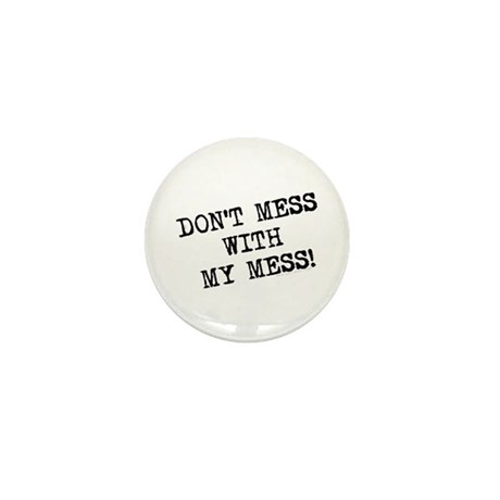 Don't Mess With My Mess Mini Button