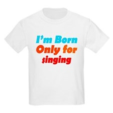 Born only for Singing T-Shirt