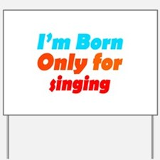 Born only for Singing Yard Sign