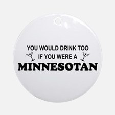Minnesotan You'd Drink Too Ornament (Round)