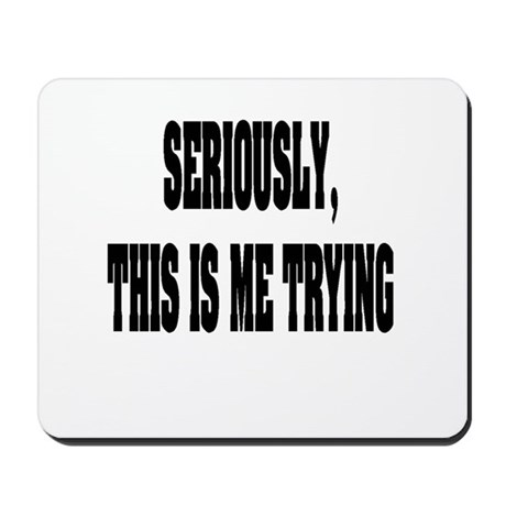 """""""Seriously, This Is Me Trying"""" Mousepad"""