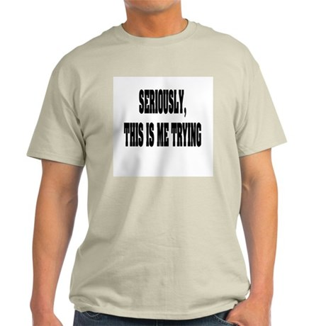 """""""Seriously, This Is Me Trying"""" Light T-Shirt"""