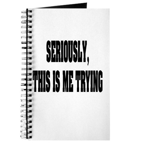 """""""Seriously, This Is Me Trying"""" Journal"""