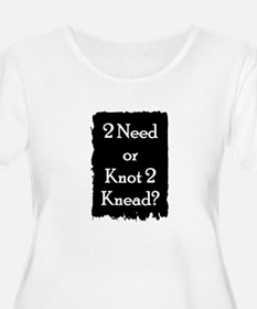 2 need or knot 2 knead? T-Shirt