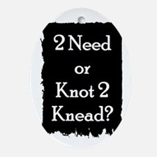 2 need or knot 2 knead? Oval Ornament