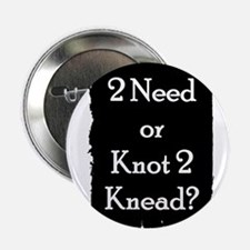 "2 need or knot 2 knead? 2.25"" Button"
